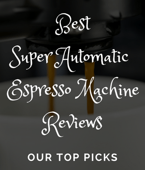 Best Super Automatic Espresso Machine Reviews - Our Top Picks